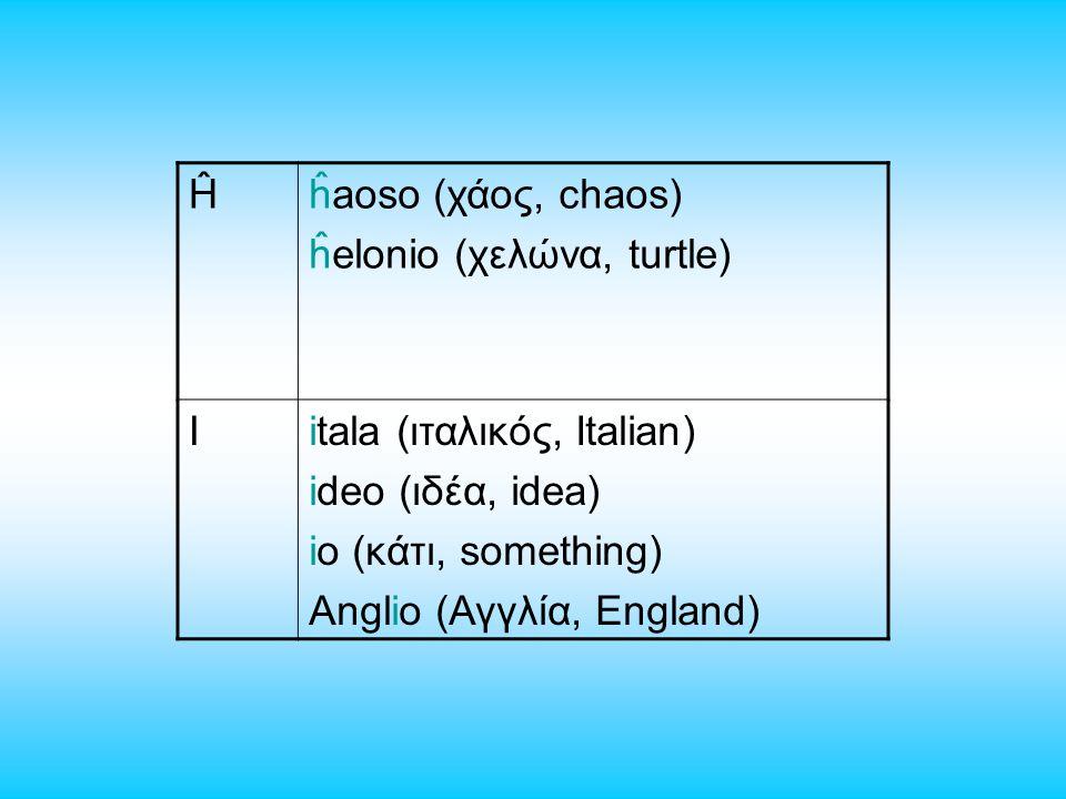 Ĥĥaoso (χάος, chaos) ĥelonio (χελώνα, turtle) Iitala (ιταλικός, Italian) ideo (ιδέα, idea) io (κάτι, something) Anglio (Αγγλία, England)