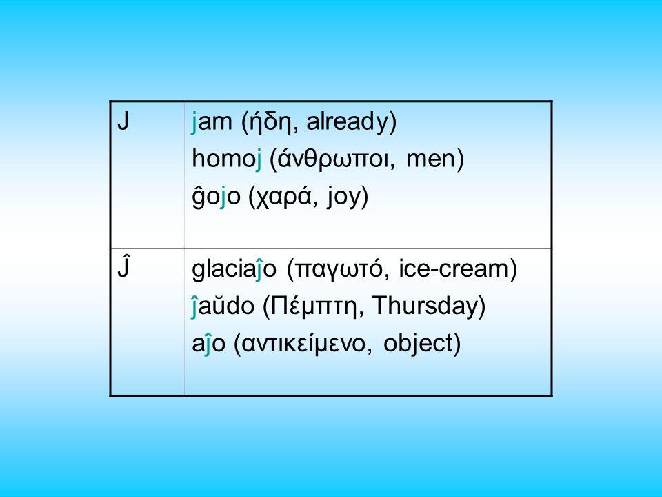 Jjam (ήδη, already) homoj (άνθρωποι, men) ĝojo (χαρά, joy) Ĵglaciaĵo (παγωτό, ice-cream) ĵaŭdo (Πέμπτη, Thursday) aĵo (αντικείμενο, object)