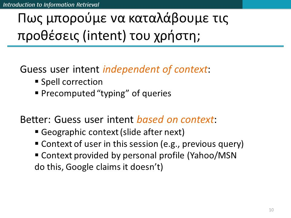 Introduction to Information Retrieval Πως μπορούμε να καταλάβουμε τις προθέσεις (intent) του χρήστη; 10 Guess user intent independent of context:  Spell correction  Precomputed typing of queries Better: Guess user intent based on context:  Geographic context (slide after next)  Context of user in this session (e.g., previous query)  Context provided by personal profile (Yahoo/MSN do this, Google claims it doesn't)