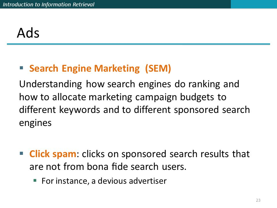 Introduction to Information Retrieval  Search Engine Marketing (SEM) Understanding how search engines do ranking and how to allocate marketing campaign budgets to different keywords and to different sponsored search engines  Click spam: clicks on sponsored search results that are not from bona fide search users.