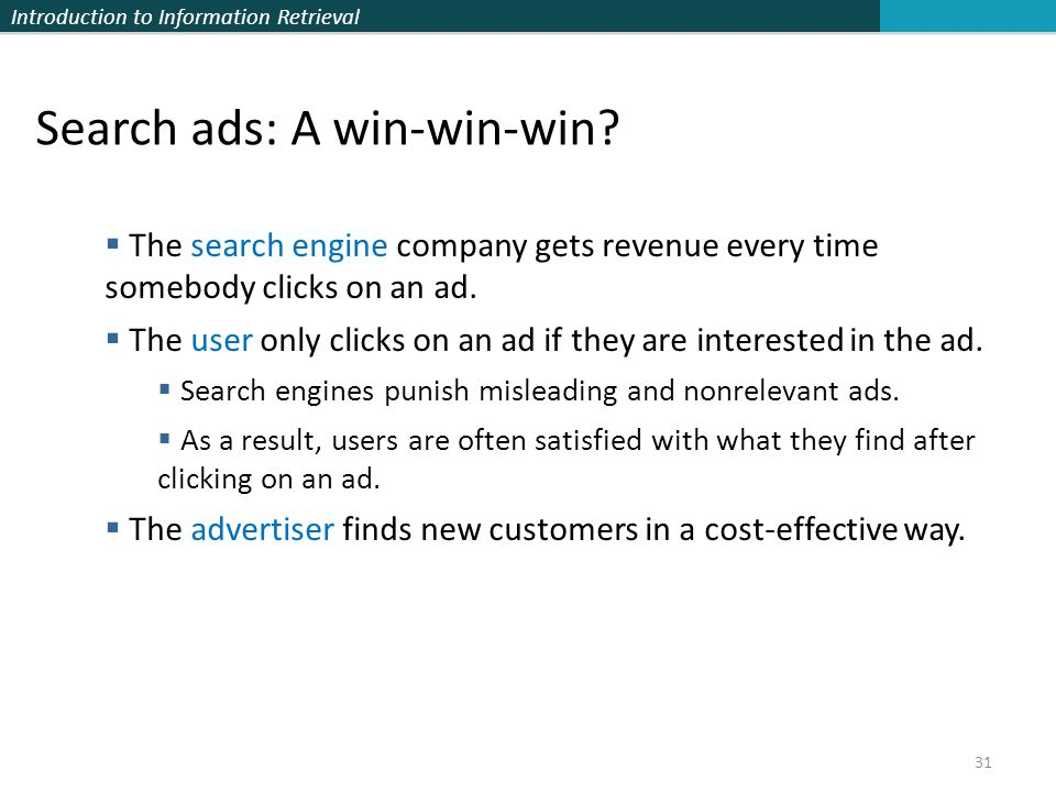 Introduction to Information Retrieval 31 Search ads: A win-win-win?  The search engine company gets revenue every time somebody clicks on an ad.  Th