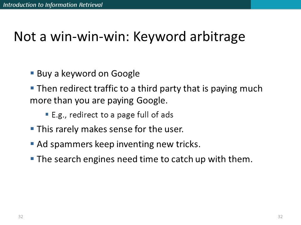 Introduction to Information Retrieval 32 Not a win-win-win: Keyword arbitrage  Buy a keyword on Google  Then redirect traffic to a third party that