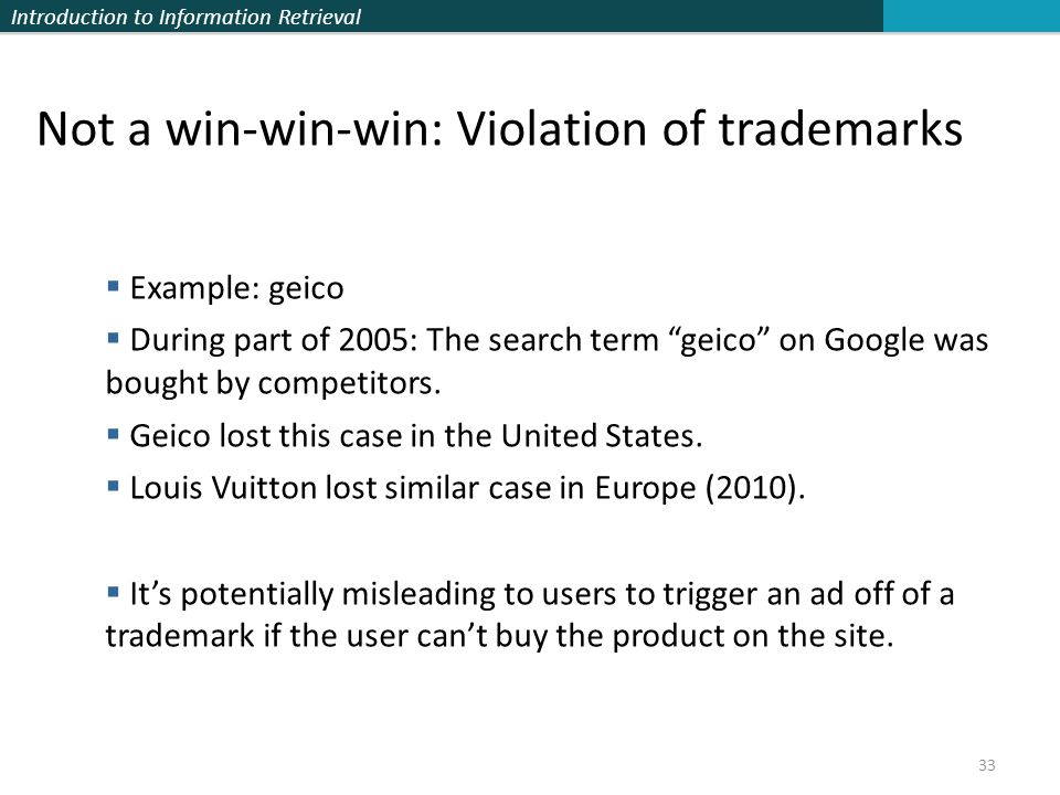 Introduction to Information Retrieval 33 Not a win-win-win: Violation of trademarks  Example: geico  During part of 2005: The search term geico on Google was bought by competitors.
