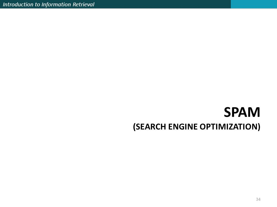 Introduction to Information Retrieval SPAM (SEARCH ENGINE OPTIMIZATION) 34