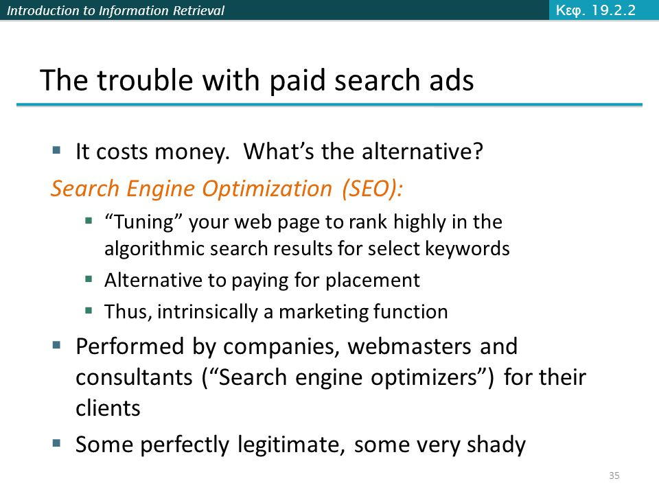 Introduction to Information Retrieval The trouble with paid search ads  It costs money. What's the alternative? Search Engine Optimization (SEO):  ""