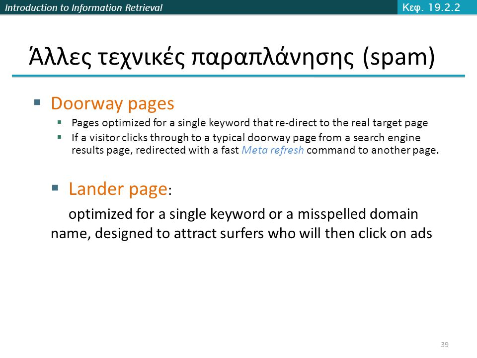 Introduction to Information Retrieval Άλλες τεχνικές παραπλάνησης (spam)  Doorway pages  Pages optimized for a single keyword that re-direct to the