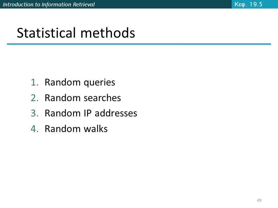 Introduction to Information Retrieval Statistical methods 1.Random queries 2.Random searches 3.Random IP addresses 4.Random walks Κεφ. 19.5 49