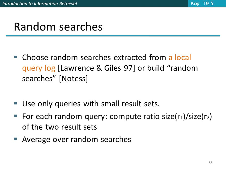 Introduction to Information Retrieval Random searches  Choose random searches extracted from a local query log [Lawrence & Giles 97] or build random searches [Notess]  Use only queries with small result sets.