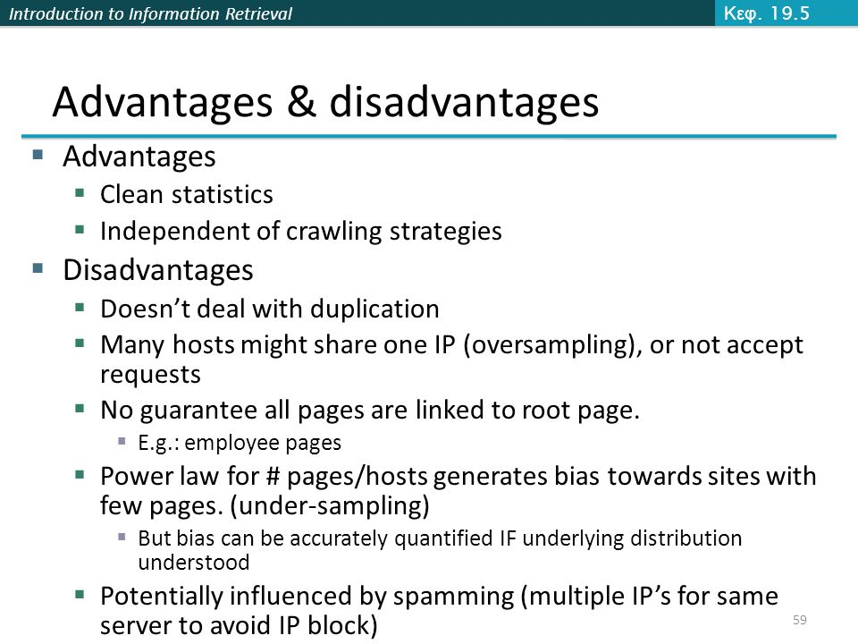 Introduction to Information Retrieval Advantages & disadvantages  Advantages  Clean statistics  Independent of crawling strategies  Disadvantages  Doesn't deal with duplication  Many hosts might share one IP (oversampling), or not accept requests  No guarantee all pages are linked to root page.
