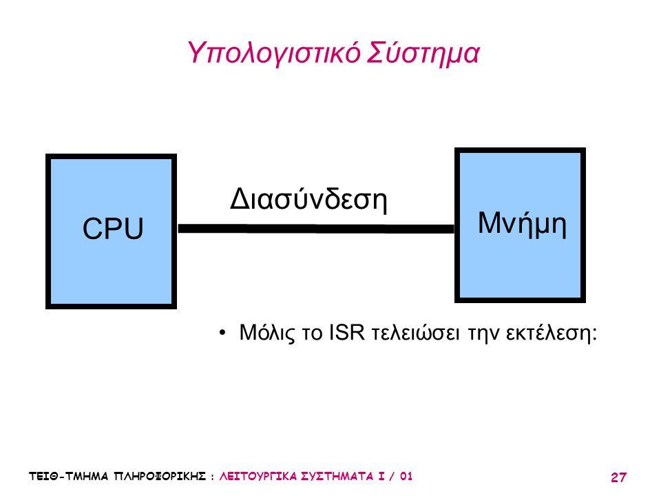 ΤΕΙΘ-ΤΜΗΜΑ ΠΛΗΡΟΦΟΡΙΚΗΣ : ΛΕΙΤΟΥΡΓΙΚΑ ΣΥΣΤΗΜΑΤΑ Ι / 01 27 Υπολογιστικό Σύστημα CPU Μνήμη Διασύνδεση Μόλις το ISR τελειώσει την εκτέλεση: