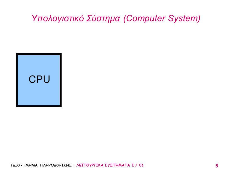 ΤΕΙΘ-ΤΜΗΜΑ ΠΛΗΡΟΦΟΡΙΚΗΣ : ΛΕΙΤΟΥΡΓΙΚΑ ΣΥΣΤΗΜΑΤΑ Ι / 01 3 Υπολογιστικό Σύστημα (Computer System) CPU