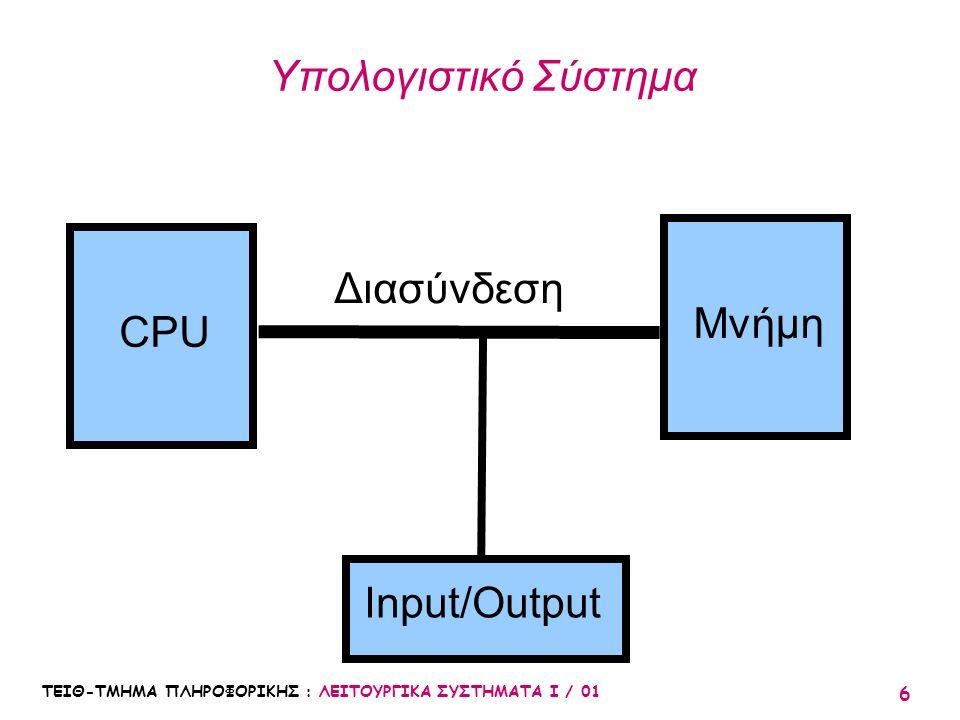 ΤΕΙΘ-ΤΜΗΜΑ ΠΛΗΡΟΦΟΡΙΚΗΣ : ΛΕΙΤΟΥΡΓΙΚΑ ΣΥΣΤΗΜΑΤΑ Ι / 01 6 Υπολογιστικό Σύστημα CPU Μνήμη Διασύνδεση Input/Output