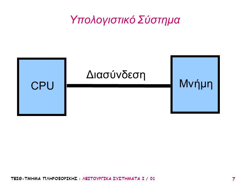 ΤΕΙΘ-ΤΜΗΜΑ ΠΛΗΡΟΦΟΡΙΚΗΣ : ΛΕΙΤΟΥΡΓΙΚΑ ΣΥΣΤΗΜΑΤΑ Ι / 01 7 Υπολογιστικό Σύστημα CPU Μνήμη Διασύνδεση