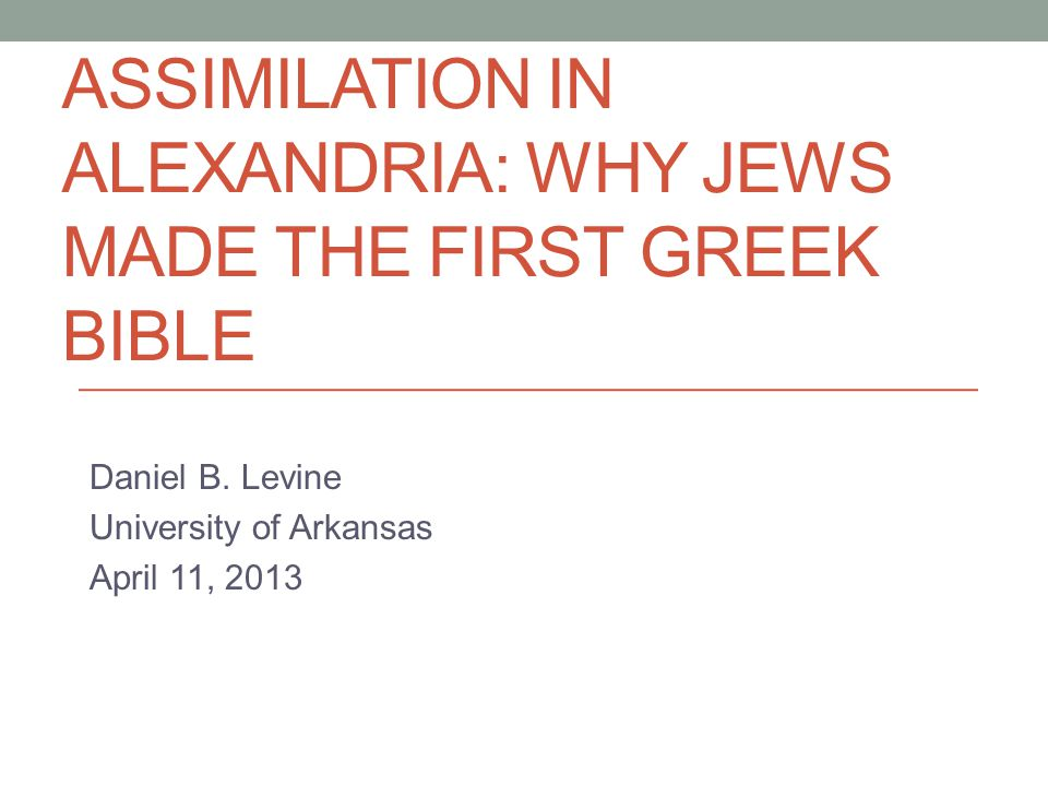 ASSIMILATION IN ALEXANDRIA: WHY JEWS MADE THE FIRST GREEK BIBLE Daniel B. Levine University of Arkansas April 11, 2013