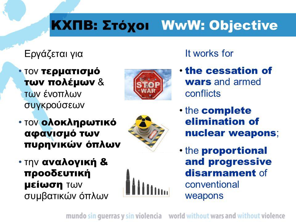 ΚΧΠΒ: Στόχοι WwW: Objective Εργάζεται για τον τερματισμό των πολέμων & των ένοπλων συγκρούσεων τον ολοκληρωτικό αφανισμό των πυρηνικών όπλων την αναλο