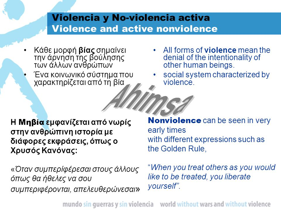 Violencia y No-violencia activa Violence and active nonviolence Κάθε μορφή βίας σημαίνει την άρνηση της βούλησης των άλλων ανθρώπων Ένα κοινωνικό σύστημα που χαρακτηρίζεται από τη βία All forms of violence mean the denial of the intentionality of other human beings.
