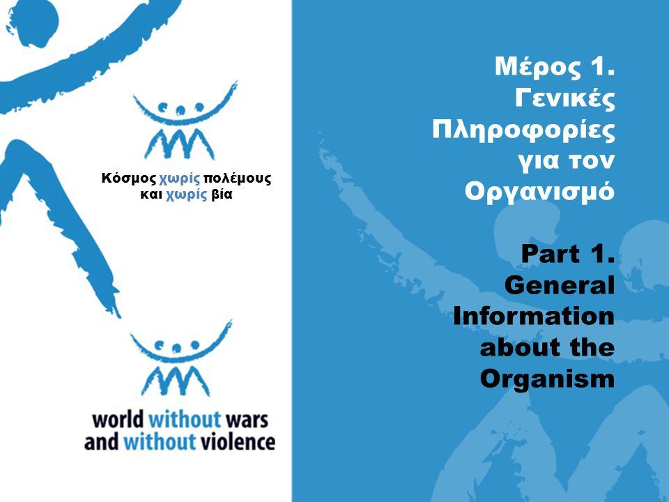 Μέρος 1. Γενικές Πληροφορίες για τον Οργανισμό Part 1. General Information about the Οrganism Κόσμος χωρίς πολέμους και χωρίς βία