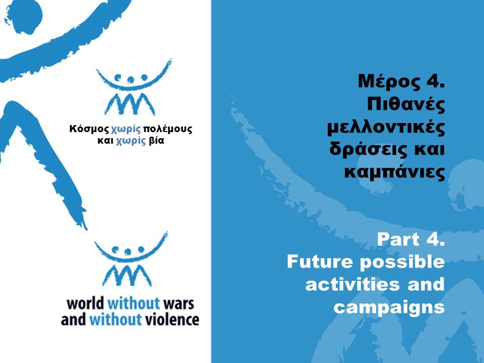 Μέρος 4. Πιθανές μελλοντικές δράσεις και καμπάνιες Part 4. Future possible activities and campaigns Κόσμος χωρίς πολέμους και χωρίς βία