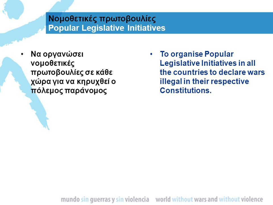 Νομοθετικές πρωτοβουλίες Popular Legislative Initiatives Να οργανώσει νομοθετικές πρωτοβουλίες σε κάθε χώρα για να κηρυχθεί ο πόλεμος παράνομος To org