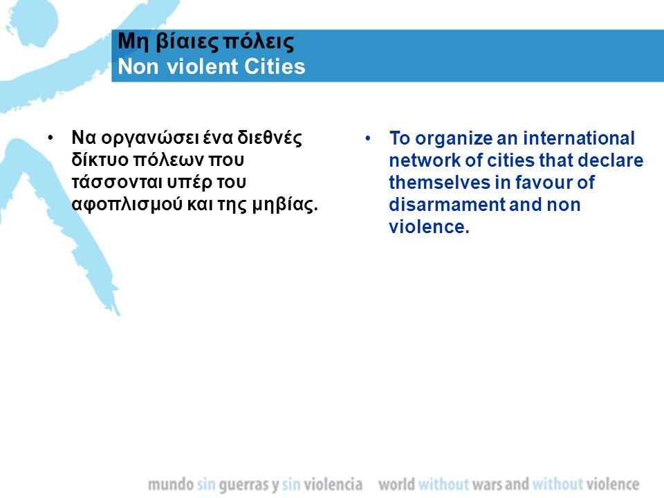 Μη βίαιες πόλεις Non violent Cities Να οργανώσει ένα διεθνές δίκτυο πόλεων που τάσσονται υπέρ του αφοπλισμού και της μηβίας. To organize an internatio