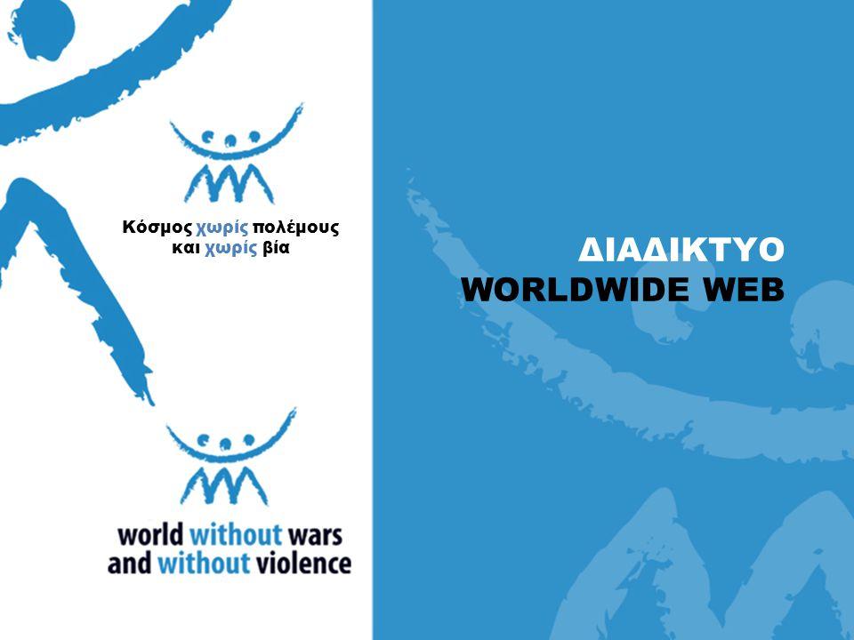 ΔΙΑΔΙΚΤΥΟ WORLDWIDE WEB Κόσμος χωρίς πολέμους και χωρίς βία