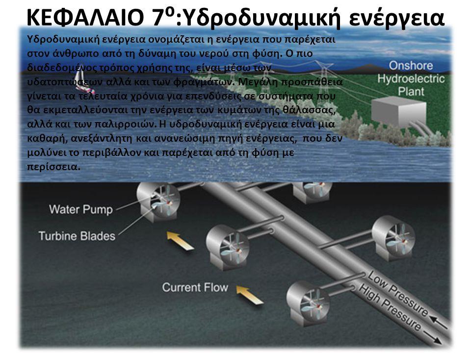 ΚΕΦΑΛΑΙΟ 7⁰:Υδροδυναμική ενέργεια Υδροδυναμική ενέργεια ονομάζεται η ενέργεια που παρέχεται στον άνθρωπο από τη δύναμη του νερού στη φύση. Ο πιο διαδε