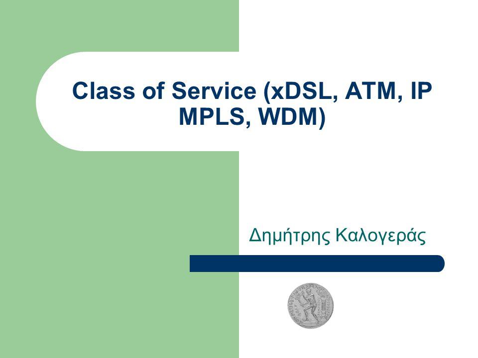 Class of Service (xDSL, ATM, IP MPLS, WDM) Δημήτρης Καλογεράς