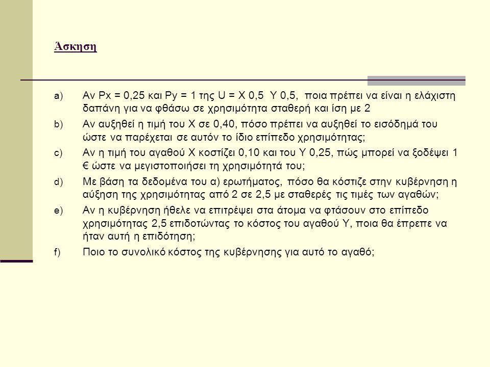 Άσκηση a) Αν Px = 0,25 και Py = 1 της U = X 0,5 Y 0,5, ποια πρέπει να είναι η ελάχιστη δαπάνη για να φθάσω σε χρησιμότητα σταθερή και ίση με 2 b) Αν αυξηθεί η τιμή του Χ σε 0,40, πόσο πρέπει να αυξηθεί το εισόδημά του ώστε να παρέχεται σε αυτόν το ίδιο επίπεδο χρησιμότητας; c) Αν η τιμή του αγαθού Χ κοστίζει 0,10 και του Υ 0,25, πώς μπορεί να ξοδέψει 1 € ώστε να μεγιστοποιήσει τη χρησιμότητά του; d) Με βάση τα δεδομένα του α) ερωτήματος, πόσο θα κόστιζε στην κυβέρνηση η αύξηση της χρησιμότητας από 2 σε 2,5 με σταθερές τις τιμές των αγαθών; e) Αν η κυβέρνηση ήθελε να επιτρέψει στα άτομα να φτάσουν στο επίπεδο χρησιμότητας 2,5 επιδοτώντας το κόστος του αγαθού Υ, ποια θα έπρεπε να ήταν αυτή η επιδότηση; f) Ποιο το συνολικό κόστος της κυβέρνησης για αυτό το αγαθό;