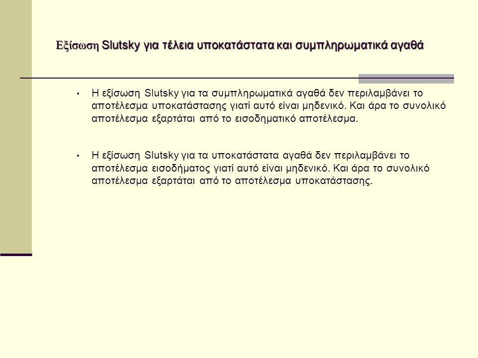 Εξίσωση Slutsky για τέλεια υποκατάστατα και συμπληρωματικά αγαθά Εξίσωση Slutsky για τέλεια υποκατάστατα και συμπληρωματικά αγαθά Η εξίσωση Slutsky για τα συμπληρωματικά αγαθά δεν περιλαμβάνει το αποτέλεσμα υποκατάστασης γιατί αυτό είναι μηδενικό.