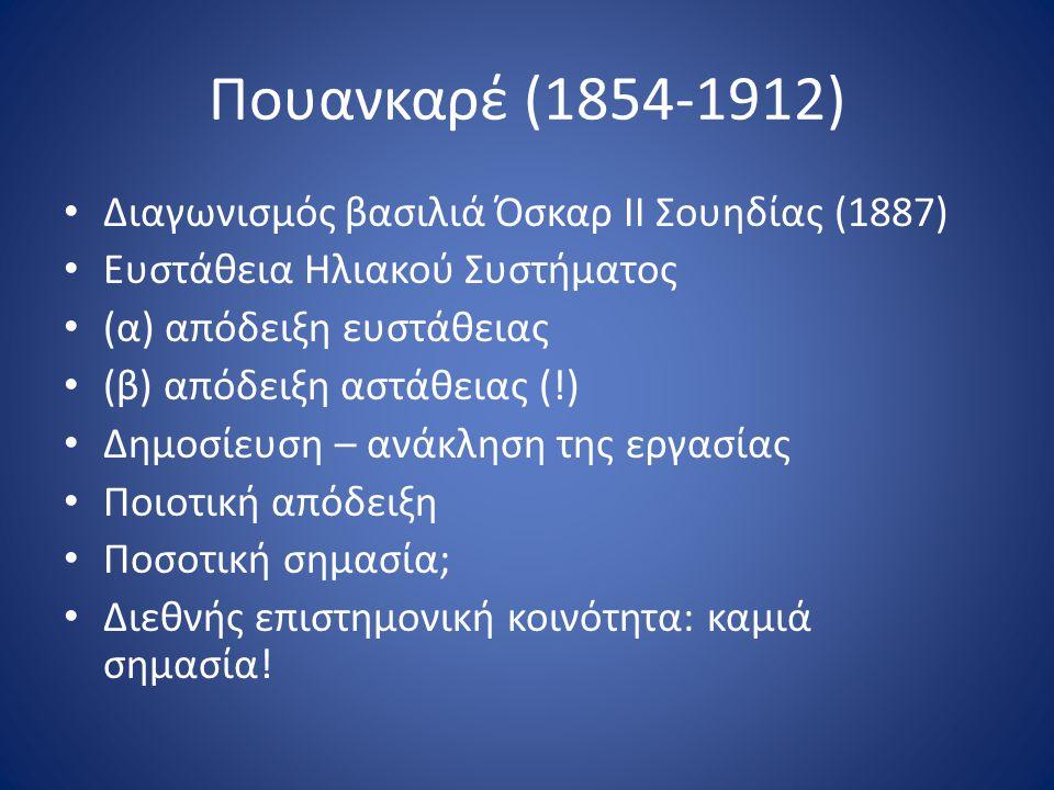 Πουανκαρέ (1854-1912) Διαγωνισμός βασιλιά Όσκαρ ΙΙ Σουηδίας (1887) Ευστάθεια Ηλιακού Συστήματος (α) απόδειξη ευστάθειας (β) απόδειξη αστάθειας (!) Δημ