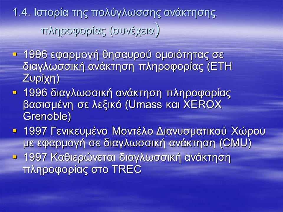 1.4. Ιστορία της πολύγλωσσης ανάκτησης πληροφορίας (συνέχεια )  1996 εφαρμογή θησαυρού ομοιότητας σε διαγλωσσική ανάκτηση πληροφορίας (ΕΤΗ Ζυρίχη) 