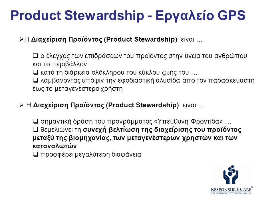  Η Διαχείριση Προϊόντος (Product Stewardship) είναι …  ο έλεγχος των επιδράσεων του προϊόντος στην υγεία του ανθρώπου και το περιβάλλον  κατά τη διάρκεια ολόκληρου του κύκλου ζωής του …  λαμβάνοντας υπόψιν την εφοδιαστική αλυσίδα από τον παρασκευαστή έως το μεταγενέστερο χρήστη  Η Διαχείριση Προϊόντος (Product Stewardship) είναι …  σημαντική δράση του προγράμματος «Υπεύθυνη Φροντίδα» …  θεμελιώνει τη συνεχή βελτίωση της διαχείρισης του προϊόντος μεταξύ της βιομηχανίας, των μεταγενέστερων χρηστών και των καταναλωτών  προσφέρει μεγαλύτερη διαφάνεια Product Stewardship - Εργαλείο GPS