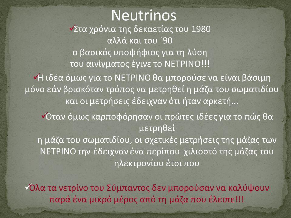 Στα χρόνια της δεκαετίας του 1980 αλλά και του ΄90 ο βασικός υποψήφιος για τη λύση του αινίγματος έγινε το ΝΕΤΡΙΝΟ!!! Η ιδέα όμως για το ΝΕΤΡΙΝΟ θα μπ