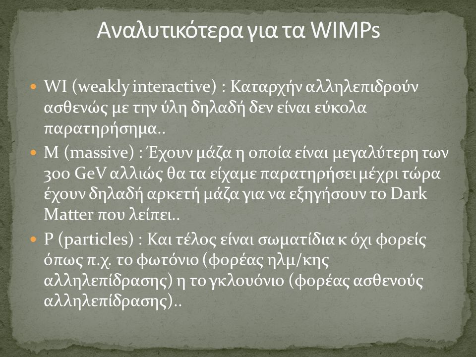 WΙ (weakly interactive) : Καταρχήν αλληλεπιδρούν ασθενώς με την ύλη δηλαδή δεν είναι εύκολα παρατηρήσημα.. Μ (massive) : Έχουν μάζα η οποία είναι μεγα