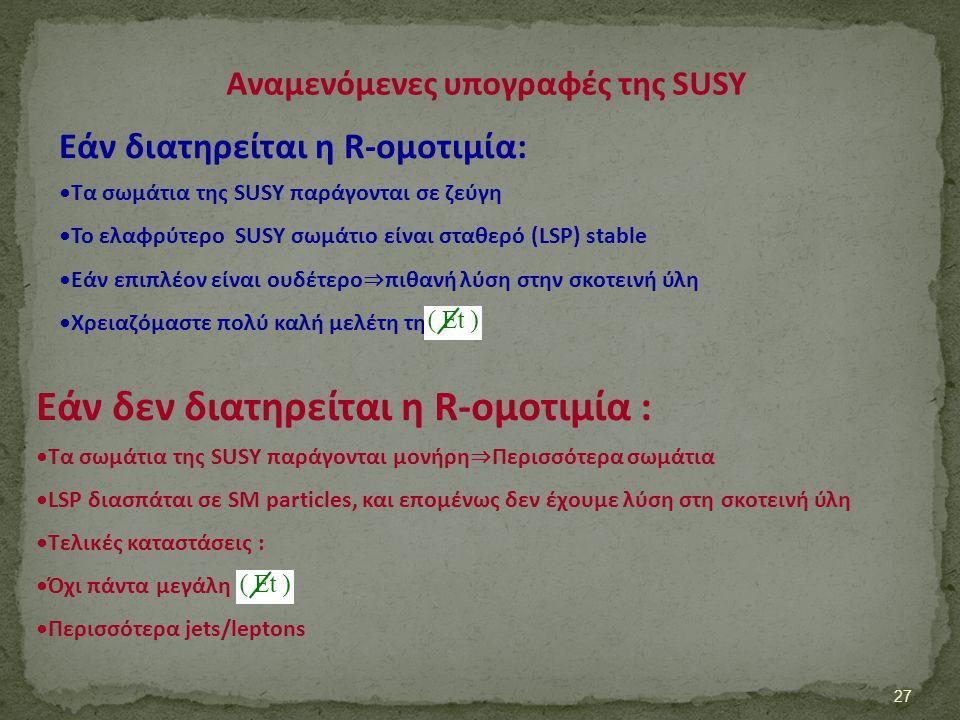 Αναμενόμενες υπογραφές της SUSY 27 Εάν διατηρείται η R-ομοτιμία: Τα σωμάτια της SUSY παράγονται σε ζεύγη Το ελαφρύτερο SUSY σωμάτιο είναι σταθερό (LSP
