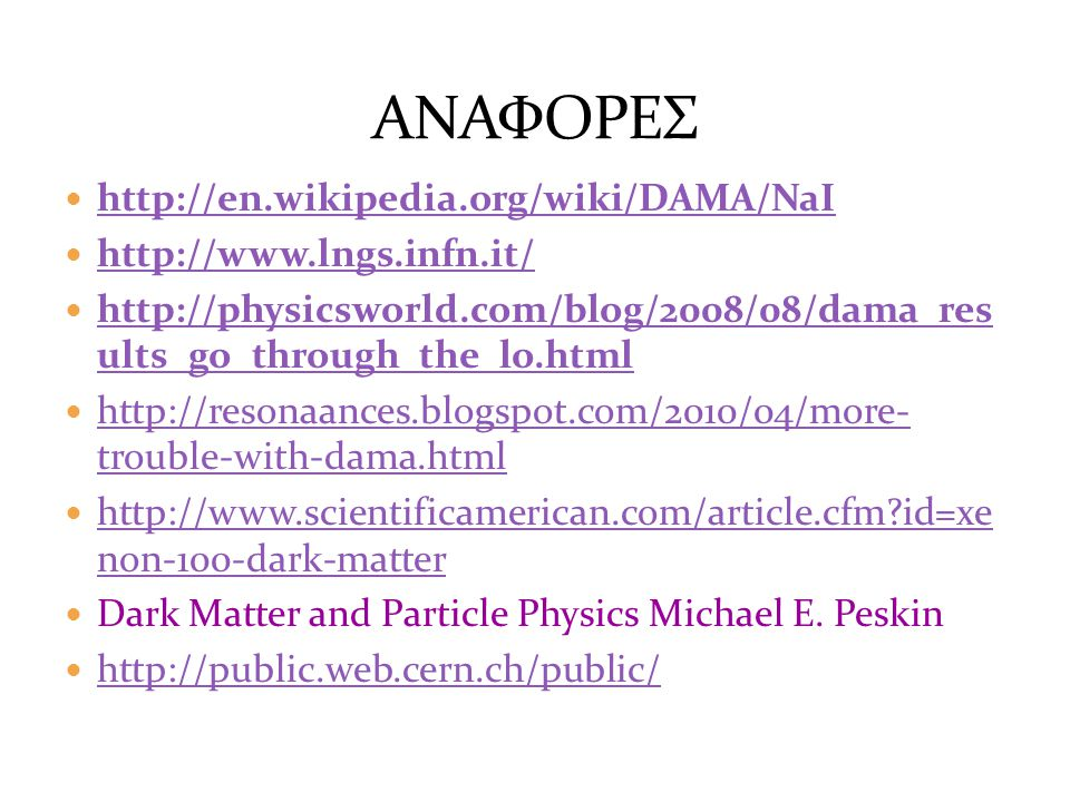 http://en.wikipedia.org/wiki/DAMA/NaI http://www.lngs.infn.it/ http://physicsworld.com/blog/2008/08/dama_res ults_go_through_the_lo.html http://physicsworld.com/blog/2008/08/dama_res ults_go_through_the_lo.html http://resonaances.blogspot.com/2010/04/more- trouble-with-dama.html http://resonaances.blogspot.com/2010/04/more- trouble-with-dama.html http://www.scientificamerican.com/article.cfm?id=xe non-100-dark-matter http://www.scientificamerican.com/article.cfm?id=xe non-100-dark-matter Dark Matter and Particle Physics Michael E.