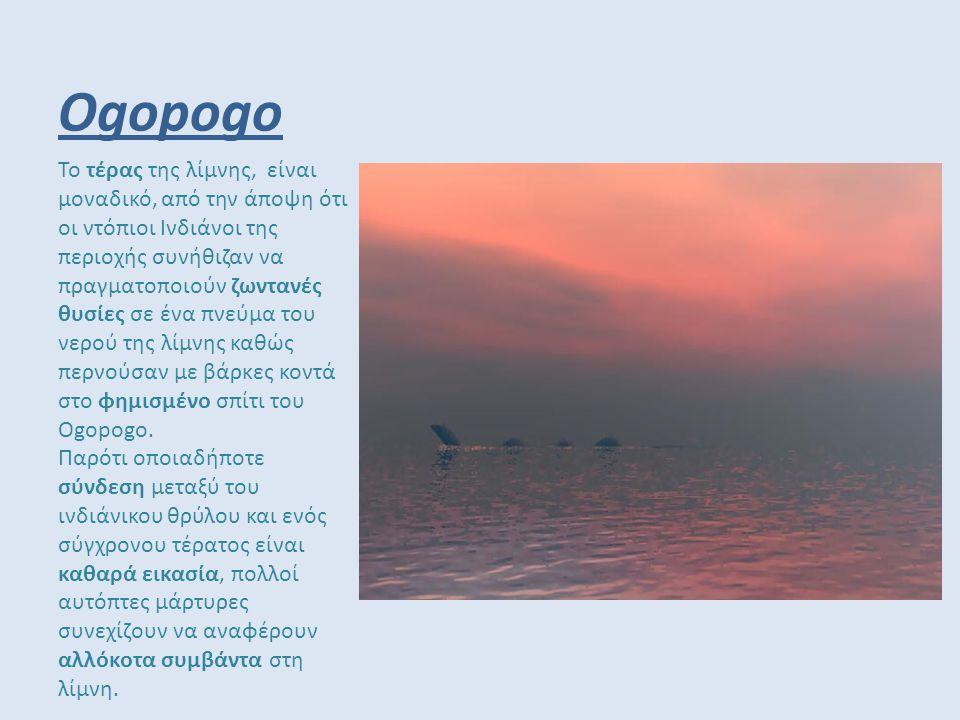 Ogopogo Το τέρας της λίμνης, είναι μοναδικό, από την άποψη ότι οι ντόπιοι Ινδιάνοι της περιοχής συνήθιζαν να πραγματοποιούν ζωντανές θυσίες σε ένα πνε