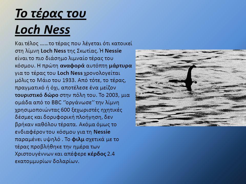 Το τέρας του Loch Ness Και τέλος ……το τέρας που λέγεται ότι κατοικεί στη λίμνη Loch Ness της Σκωτίας. Ή Nessie είναι το πιο διάσημο λιμναίο τέρας του