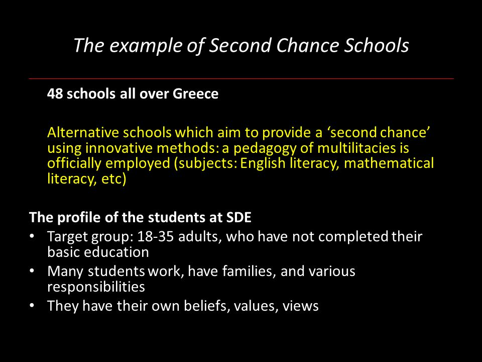 The example of Second Chance Schools 48 schools all over Greece Alternative schools which aim to provide a 'second chance' using innovative methods: a