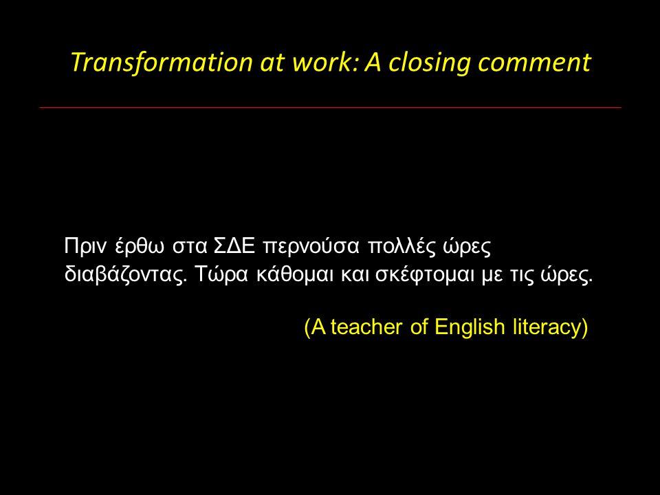 Transformation at work: A closing comment Πριν έρθω στα ΣΔΕ περνούσα πολλές ώρες διαβάζοντας. Τώρα κάθομαι και σκέφτομαι με τις ώρες. (A teacher of En