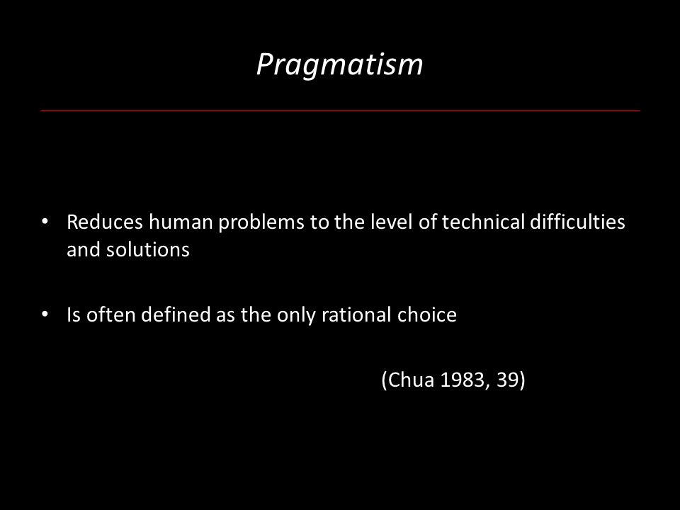 Pragmatism Reduces human problems to the level of technical difficulties and solutions Is often defined as the only rational choice (Chua 1983, 39)