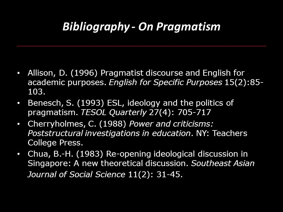 Bibliography - On Pragmatism Allison, D. (1996) Pragmatist discourse and English for academic purposes. English for Specific Purposes 15(2):85- 103. B