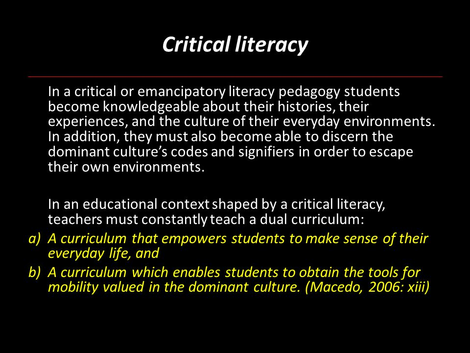 Critical literacy In a critical or emancipatory literacy pedagogy students become knowledgeable about their histories, their experiences, and the culture of their everyday environments.