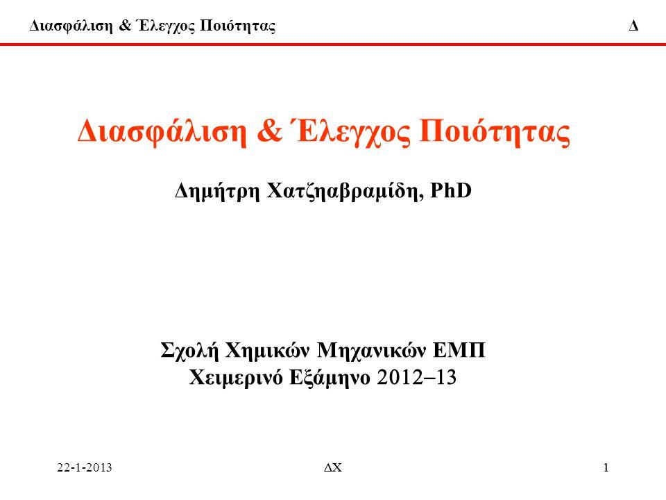 Διασφάλιση & Έλεγχος Ποιότητας Δ 22-1-2013ΔΧ72 Έλεγχος Ποιότητας Παρακολούθηση (Monitoring) και Προσαρμογή (Adjustment) Διεργασίας (Process) Μέθοδοι Ελέγχου 1.Στατιστικός Έλεγχος Διεργασίας (Statistical Process Control) 2.Μηχανική Ελέγχου Διεργασίας (Engineering Process Control) 3.Συνδυασμός ΣΕΔ (SPC) και ΜΕΔ (EPC) Κοινός στόχος: Μείωση της μεταβλητότητας Βάση: Εξέταση (Στατιστικής) Υπόθεσης (Ηypothesis Testing) ΣΕΔ (SPC) Εκτίμηση Παραμέτρων (Parameter Estimation)ΜΕΔ (EPC) Εστίαση (focus): 1.ΣΕΔ (SPC) – Παρακολούθηση (Monitoring)διεργασίας με Χάρτες Ελέγχου (Control Charts), ανεύρεση και απομάκρυνση προσδιοριστών αιτίων (assignable causes) μεταβλητότητας μείωση μεταβλητότητας και βελτίωση της διεργασίας 2.ΜΕΔ (EPC) – Υιοθετείται δυναμικό μοντέλο που συνδέει τις πολλαπλές μεταβλητές εισόδου (input) και εξόδου (output) της διεργασίας.
