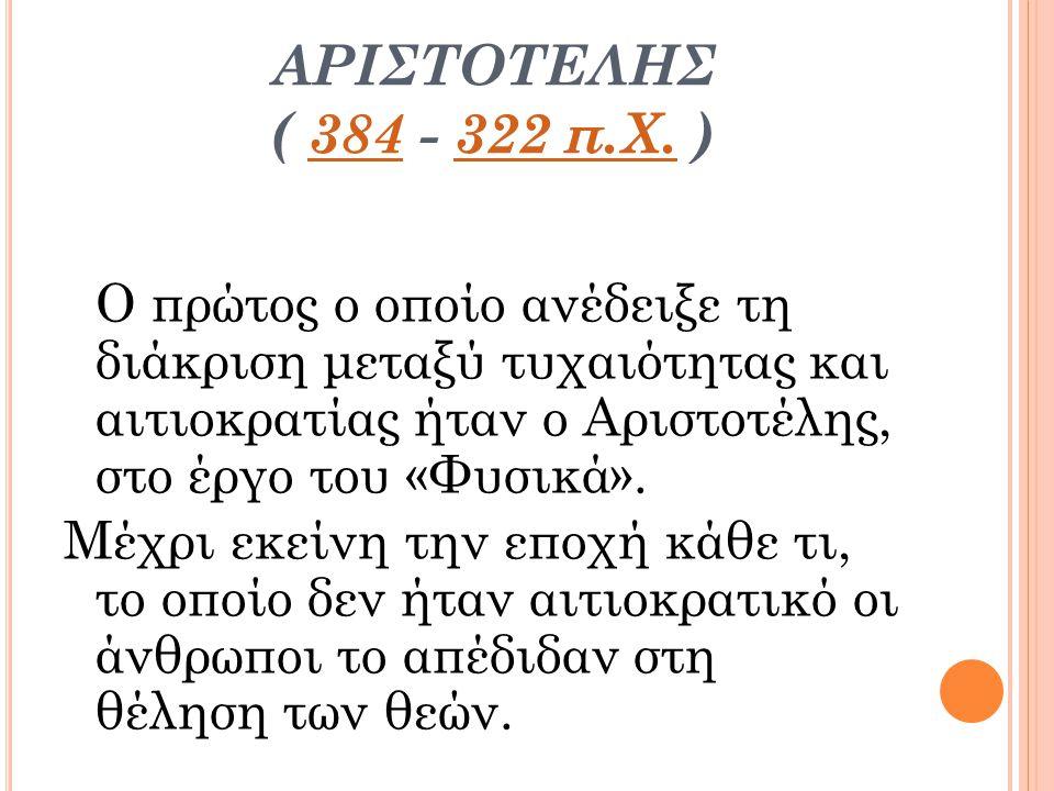 ΑΡΙΣΤΟΤΕΛΗΣ ( 384 - 322 π.Χ. )384322 π.Χ. Ο πρώτος ο οποίο ανέδειξε τη διάκριση μεταξύ τυχαιότητας και αιτιοκρατίας ήταν ο Αριστοτέλης, στο έργο του «