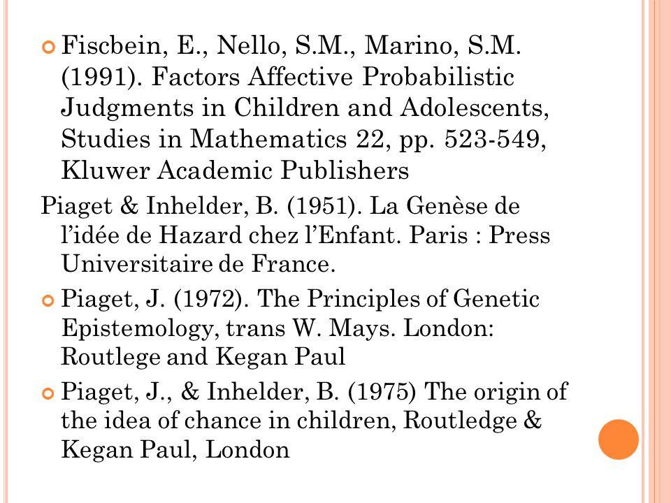 Fiscbein, E., Nello, S.M., Marino, S.M. (1991). Factors Affective Probabilistic Judgments in Children and Adolescents, Studies in Mathematics 22, pp.