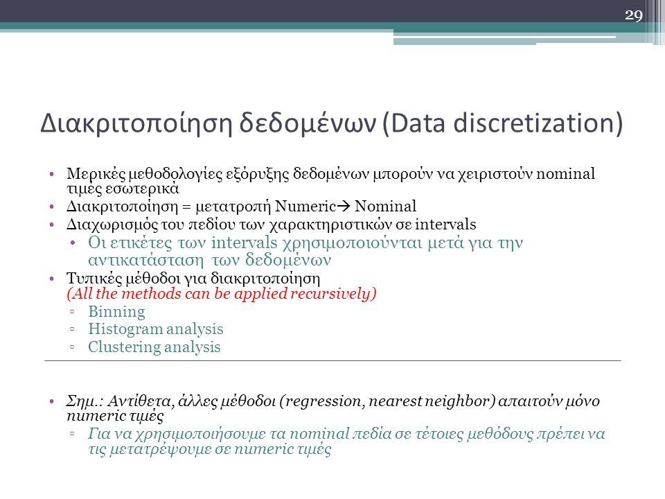 Διακριτοποίηση δεδομένων (Data discretization) Μερικές μεθοδολογίες εξόρυξης δεδομένων μπορούν να χειριστούν nominal τιμές εσωτερικά Διακριτοποίηση = μετατροπή Numeric  Nominal Διαχωρισμός του πεδίου των χαρακτηριστικών σε intervals Οι ετικέτες των intervals χρησιμοποιούνται μετά για την αντικατάσταση των δεδομένων Τυπικές μέθοδοι για διακριτοποίηση (All the methods can be applied recursively) ▫Binning ▫Histogram analysis ▫Clustering analysis Σημ.: Αντίθετα, άλλες μέθοδοι (regression, nearest neighbor) απαιτούν μόνο numeric τιμές ▫Για να χρησιμοποιήσουμε τα nominal πεδία σε τέτοιες μεθόδους πρέπει να τις μετατρέψουμε σε numeric τιμές 29