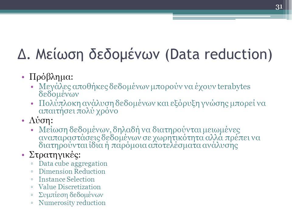 Δ. Μείωση δεδομένων (Data reduction) Πρόβλημα: Μεγάλες αποθήκες δεδομένων μπορούν να έχουν terabytes δεδομένων Πολύπλοκη ανάλυση δεδομένων και εξόρυξη