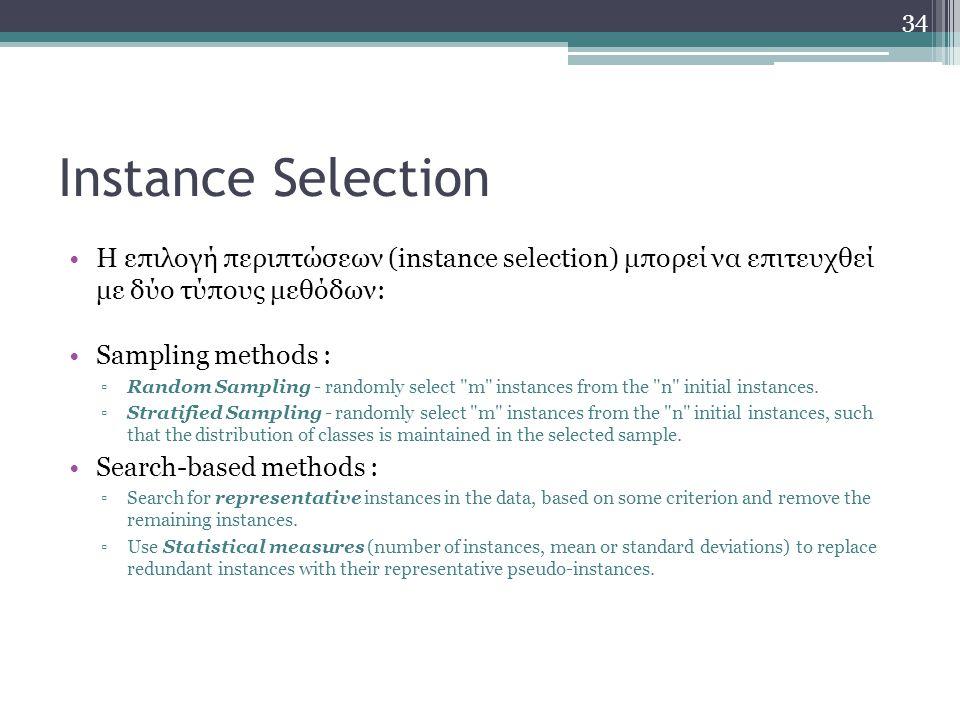 Instance Selection Η επιλογή περιπτώσεων (instance selection) μπορεί να επιτευχθεί με δύο τύπους μεθόδων: Sampling methods : ▫Random Sampling - random