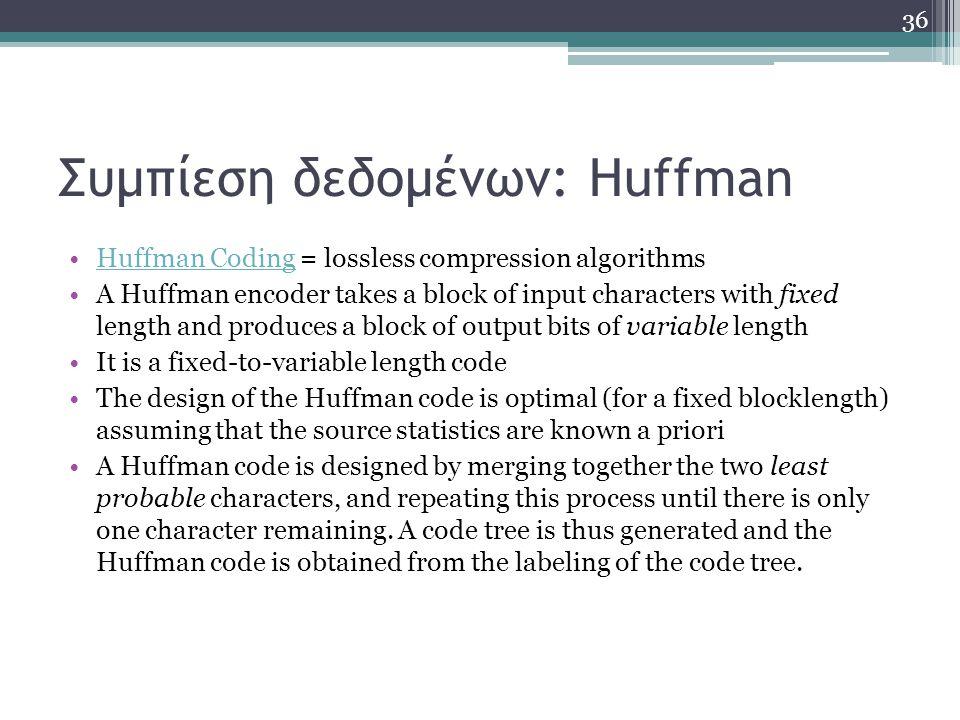 Συμπίεση δεδομένων: Huffman Huffman Coding = lossless compression algorithmsHuffman Coding A Huffman encoder takes a block of input characters with fi